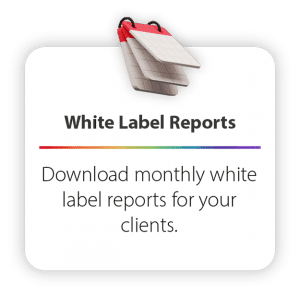 Download monthly white label reports for your clients.